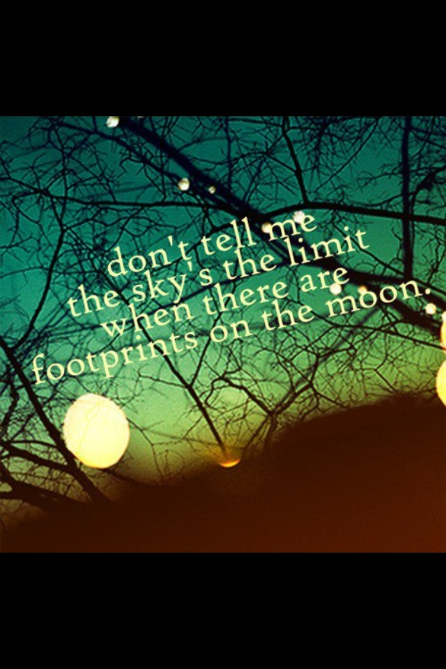 Don't tell me the sky's the limit when there are footprints on the moon. YES!