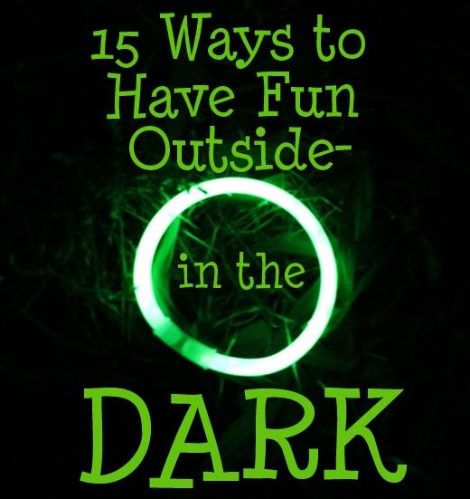 Outside fun doesn't have to end when the sun goes down! Here's 15 ways to have fun outside.. in the dark!