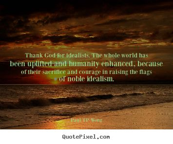 """Thank God for idealists. The whole world has been uplifted and humanity enhanced, because of their sacrifice and courage in raising the flags of noble idealism."""" – Dr Paul TP Wong"""