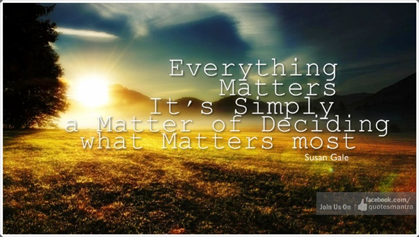 Everything Matters. It's Simply a Matter of Deciding what Matters most. ¤ Quotes By Susan Gale