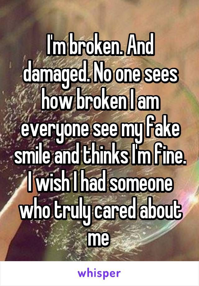 I'm broken. And damaged. No one sees how broken I am everyone see my fake smile and thinks I'm fine. I wish I had someone who truly cared about me