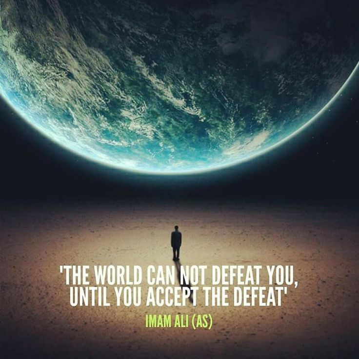 """The world can not defeat you, until you accept the defeat."" -Imam Ali (AS)"