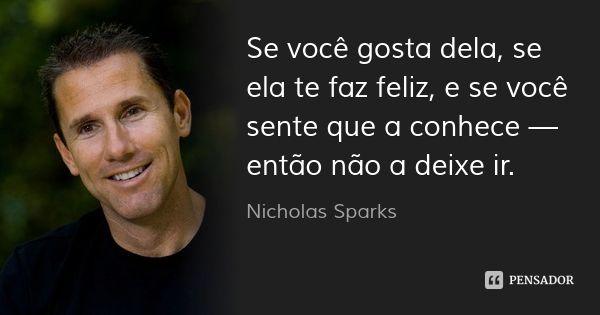 Se você gosta dela, se ela te faz feliz, e se você sente que a conhece — então não a deixe ir.... Frase de Nicholas Sparks.