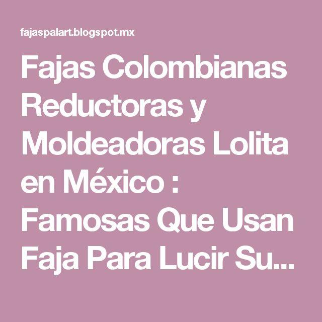 Fajas Colombianas Reductoras y Moldeadoras Lolita en México : Famosas Que Usan Faja Para Lucir Su Figura