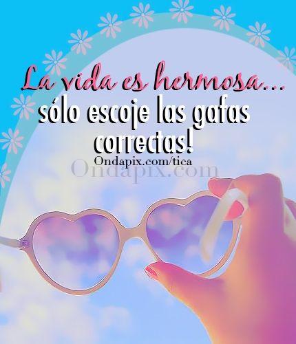 La vida es hermosa. Solo escoge las gafas correctas! #vida #positivos #tarjetitas #ondapix
