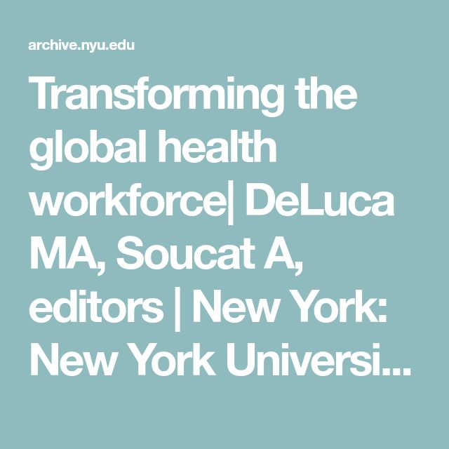 Transforming the global health workforce|  DeLuca MA, Soucat A, editors |  New York: New York University College of Nursing; 2013.