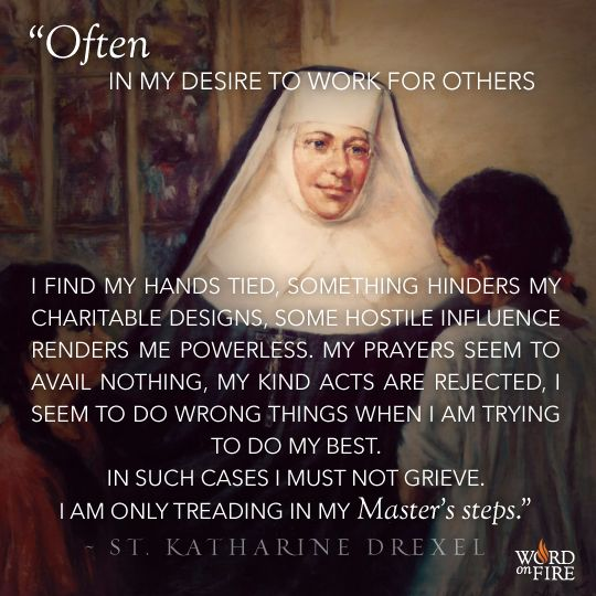 """""""Often in my desire to work for others I find my hands tied, something hinders my chartable designs, some hostile influence renders me powerless. My prayers seem to avail nothing, my kind acts are rejected, I seem to do wrong things when I am trying to do my best. In such cases I must not grieve. I am only treading in my Master's steps."""" St. Katharine Drexel, pray for us!"""