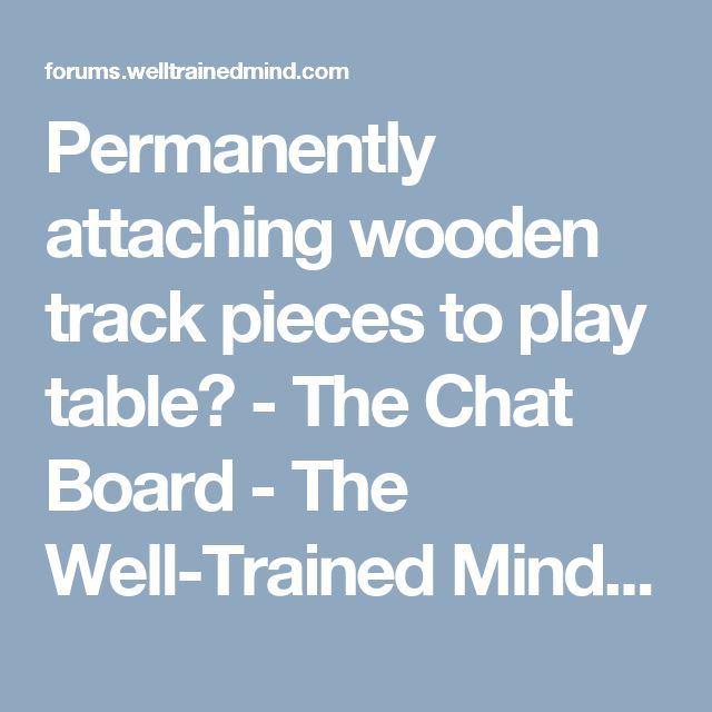 Permanently attaching wooden track pieces to play table? - The Chat Board - The Well-Trained Mind Community