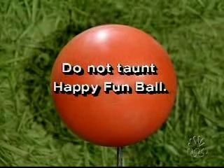 SNL Commercial Disclaimer: Happy Fun Ball contains a liquid core which should not be touched, inhaled or looked at...If Happy Fun Ball begins to smoke...seek shelter and cover head. Happy Fun Ball may stick to certain types of skin. Failure to return Happy Fun Ball to its special container relieves Wacky Products Inc., and its parent company, Global Chemical Unlimited, of all liability... Ingredients include an unknown glowing substance which fell to Earth...Do not taunt Happy Fun Ball.