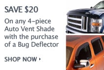 SAVE $20 On any 4-piece Auto Vent Shade with the purchase of a Bug Deflector
