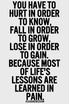 You have to hurt in order to know, fall in order to grow, lose in order to gain. Because most of life´s lessons are learned in pain.