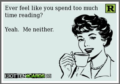 Ever feel like you spend too much time reading? Yeah. Me neither.: