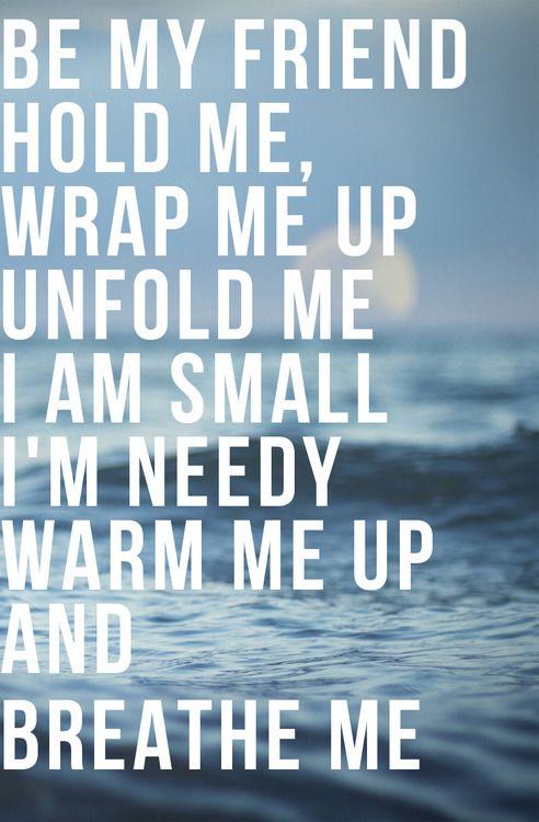 be my friend hold me, wrap me up unfold me i am small i'm needy warm me up and breathe me