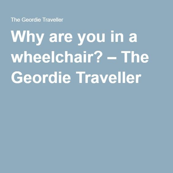 Why are you in a wheelchair? – The Geordie Traveller