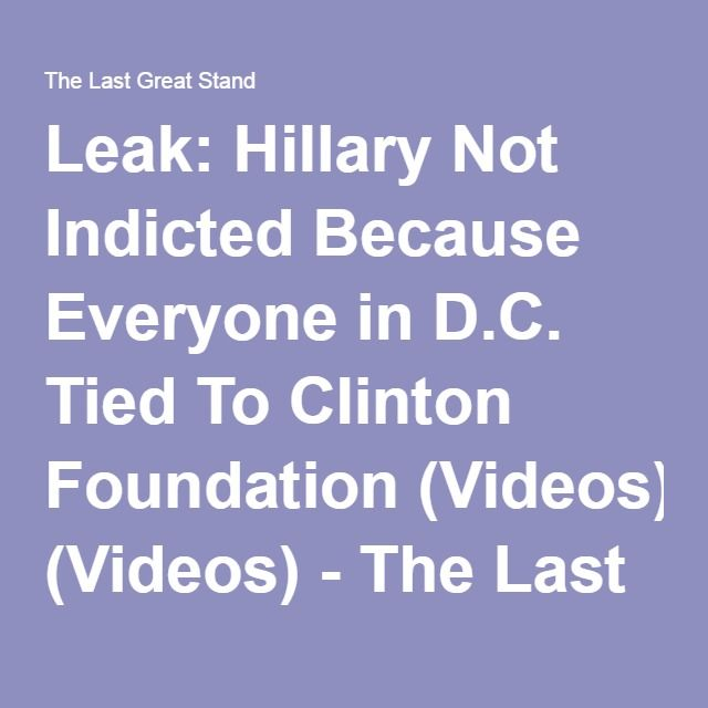 Leak: Hillary Not Indicted Because Everyone in D.C. Tied To Clinton Foundation (Videos) - The Last Great Stand