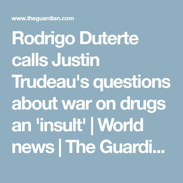 Rodrigo Duterte calls Justin Trudeau's questions about war on drugs an 'insult' | World news | The Guardian