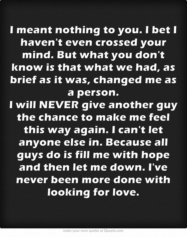 I meant nothing to you. I bet I haven't even crossed your mind. But what you don't know is that what we had, as brief as it was, changed me as a person. I will NEVER give another guy the chance to make me feel this way again. I can't let anyone else in. Because all guys do is fill me with hope and then let me down. I've never been more done with looking for love.