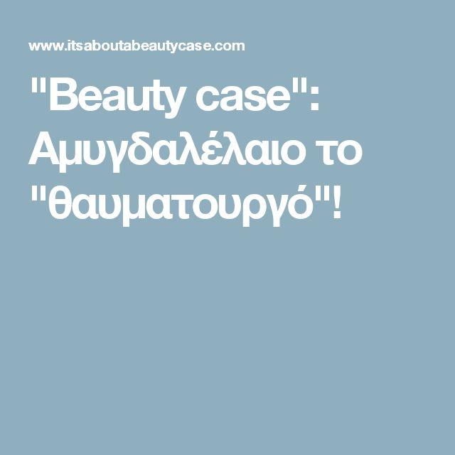 """""""Beauty case"""": Αμυγδαλέλαιο το """"θαυματουργό""""!"""