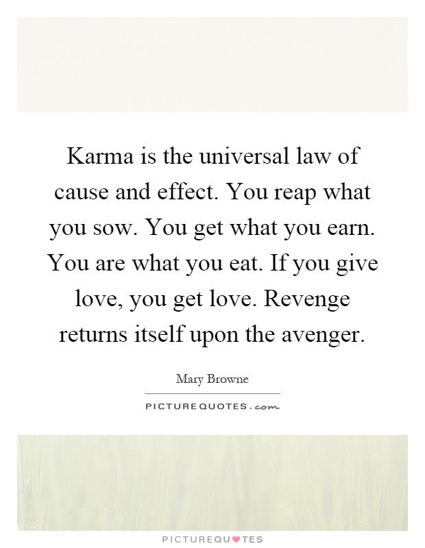 Karma+is+the+universal+law+of+cause+and+effect.+You+reap+what+you+sow.+You+get+what+you+earn.+You+are+what+you+eat.+If+you+give+love,+you+get+love.+Revenge+returns+itself+upon+the+avenger. Picture Quotes.