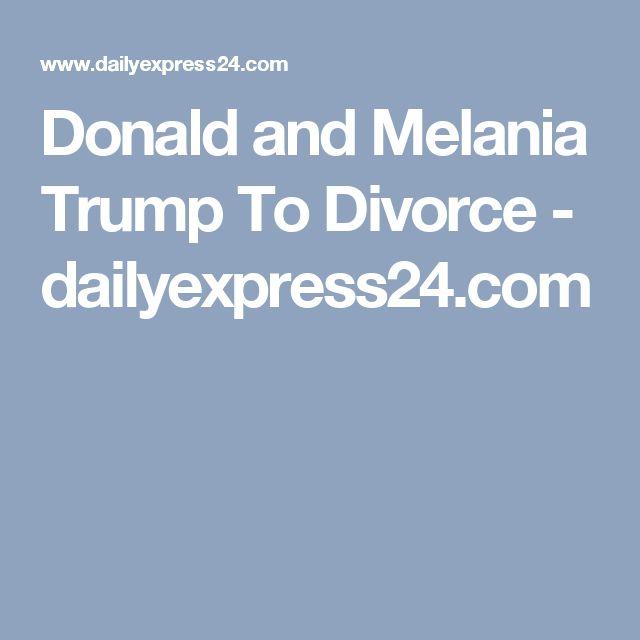 Donald and Melania Trump To Divorce - dailyexpress24.com