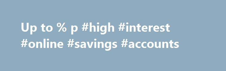 Up to % p #high #interest #online #savings #accounts http://spain.remmont.com/up-to-p-high-interest-online-savings-accounts/  # HIGH INTEREST SAVINGS ACCOUNTS Compare and save with high interest rates This is an information service. By browsing on the website and/or using our search tools, you are asking RateCity to provide you with information about products from multiple financial institutions. We will try to show you a range of products in response to your request for information. The…