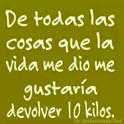 """Trans:  """"Of all the things Life has given me, I would like to return 10 kilos [that about 15 lbs]...."""" Por favor!!/Please."""