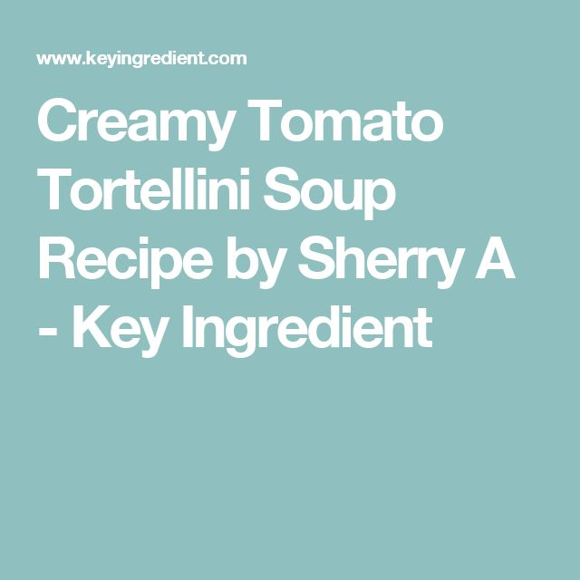 Creamy Tomato Tortellini Soup Recipe by Sherry A - Key Ingredient