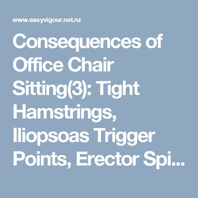 Consequences of Office Chair Sitting(3): Tight Hamstrings, Iliopsoas Trigger Points,  Erector Spinae Muscle Fatigue.