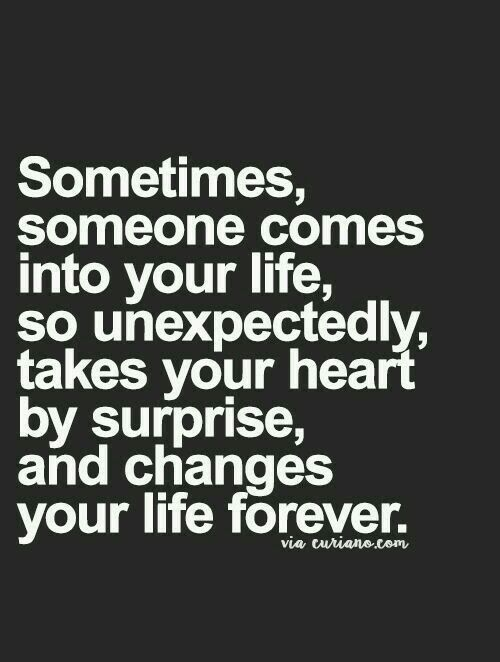 Sometimes someone comes into your life. So unexpectedly takes your heart by surprise and changes your life forever #thequotevoice