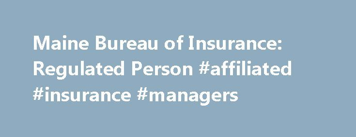 Maine Bureau of Insurance: Regulated Person #affiliated #insurance #managers http://sweden.nef2.com/maine-bureau-of-insurance-regulated-person-affiliated-insurance-managers/  # Enter your email below for the latest Bureau of Insurance news, information and updates. The Bureau of Insurance provides information for licensed persons — including licensing and renewal, updating your information, education and exams, and fees. Information is also provided for licensed companies — including rate…
