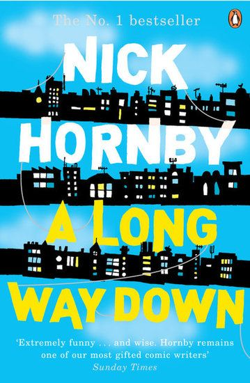 "A Long Way Down - Nick Hornby ""Even bad times have good things in them to make you feel alive."""