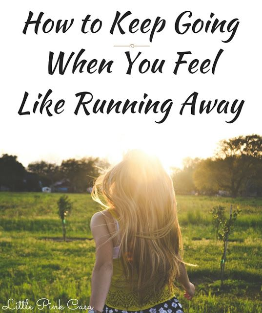 How To Keep Going When You Feel Like Running Away- An