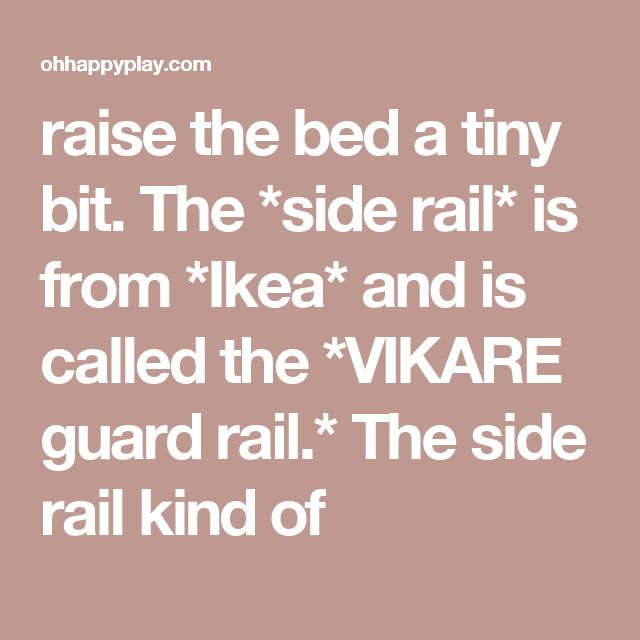 raise the bed a tiny bit. The *side rail* is from *Ikea* and is called the *VIKARE guard rail.* The side rail kind of
