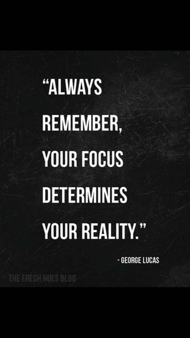 Focus determines your reality!