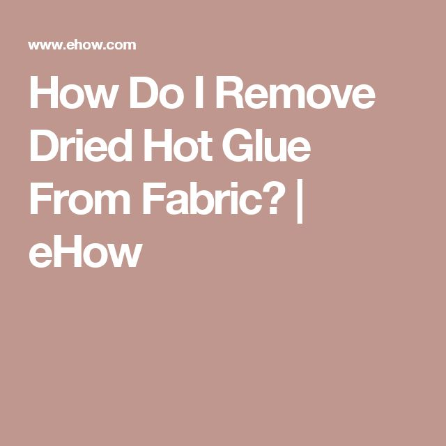 How Do I Remove Dried Hot Glue From Fabric? | eHow