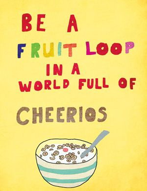 Be a fruit loop in a world of cheerios! inspirational quote business