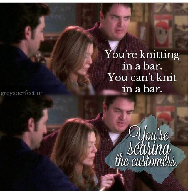 """""""You're knitting in a bar. You can't knit in a bar. You're scaring the customers."""" Grey's Anatomy quotes"""