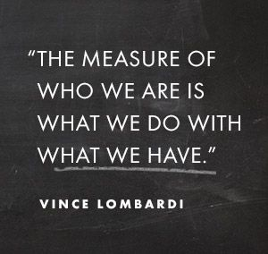 The measure of who we are is what we do with what we have.