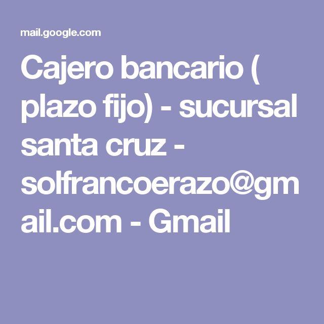 Cajero bancario ( plazo fijo) - sucursal santa cruz - solfrancoerazo@gmail.com - Gmail