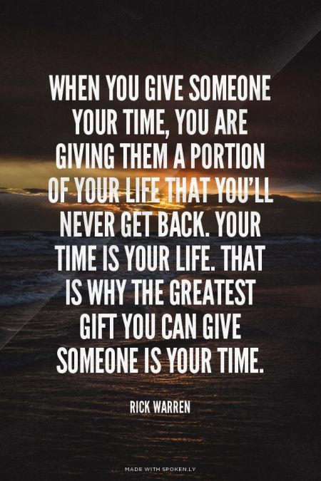 When you give someone your time, you are giving them a portion of your life that you'll never get back. Your time is your life. That is why the greatest gift you can give someone is your time. - Rick Warren