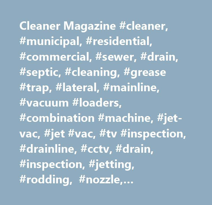 Cleaner Magazine #cleaner, #municipal, #residential, #commercial, #sewer, #drain, #septic, #cleaning, #grease #trap, #lateral, #mainline, #vacuum #loaders, #combination #machine, #jet-vac, #jet #vac, #tv #inspection, #drainline, #cctv, #drain, #inspection, #jetting, #rodding, #nozzle, #manhole, #safety, #confined #space, #pipe, #infrastructure, #rehabilitation, #relining, #waterblast, #waterjet, #high #pressure #water, #water, #push #camera, #tracker, #line #locating, #locator, #pipe #plugs…