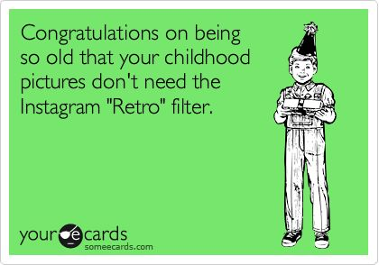 Funny Birthday Ecard: Congratulations on being so old that your childhood pictures don't need the Instagram 'Retro' filter....funny, .....except this is starting to apply to me