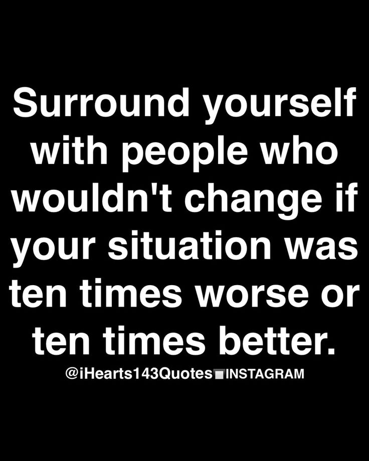 Surround yourself with people  who wouldn't change if your situation was ten times worse or ten times better