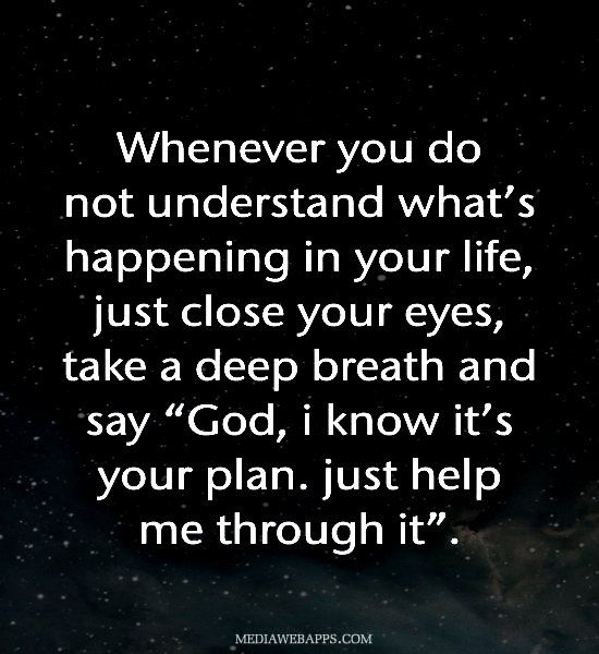 """Whenever you do not understand what's happening in your life,  just close your eyes, take a deep breath and say  """"God, i know it's your plan. just help me through it""""."""