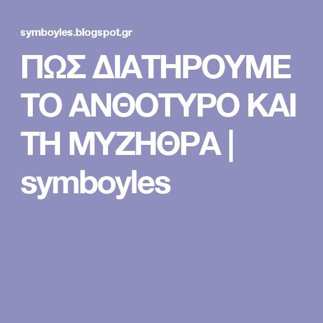 ΠΩΣ ΔΙΑΤΗΡΟΥΜΕ ΤΟ ΑΝΘΟΤΥΡΟ ΚΑΙ ΤΗ ΜΥΖΗΘΡΑ | symboyles