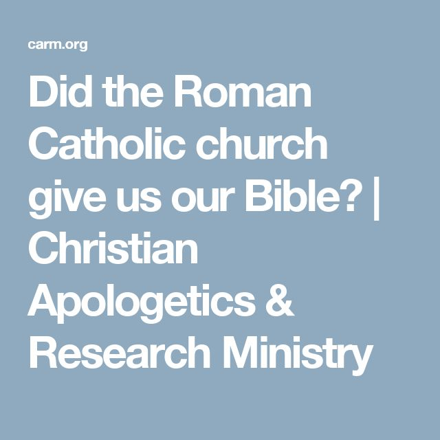 Did the Roman Catholic church give us our Bible? | Christian Apologetics & Research Ministry