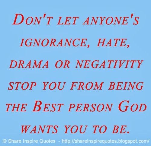 Don't let anyone's ignorance, hate, drama or negativity stop you from being the Best person God wants you to be. ♥  #life #ignorance #hate #drama #negativity #god #quotes
