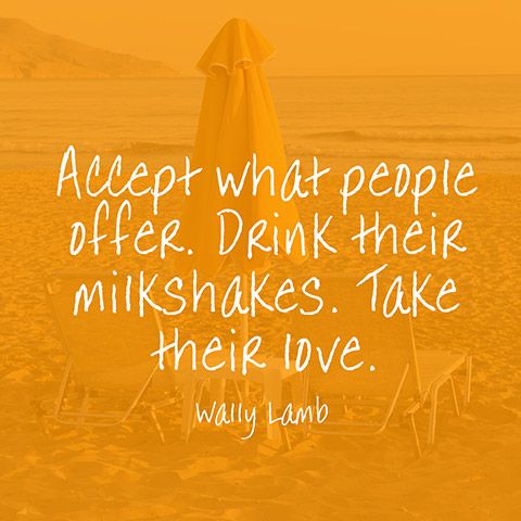 """Accept what people offer. Drink their milkshakes. Take their love."" — Wally Lamb"
