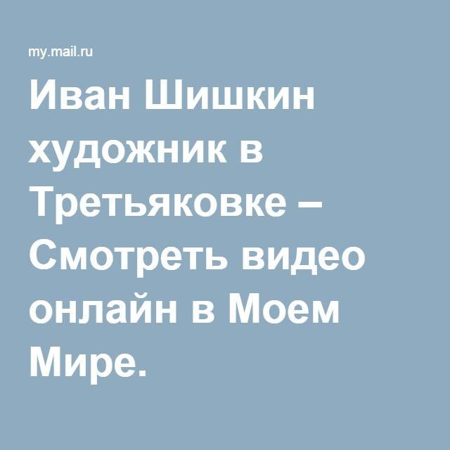 Иван Шишкин художник в Третьяковке – Смотреть видео онлайн в Моем Мире.
