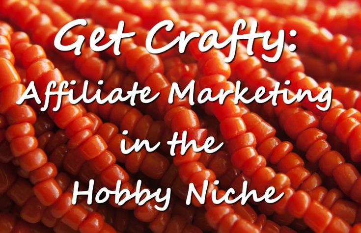 Get Crafty: Affiliate Marketing in the Hobby Niche